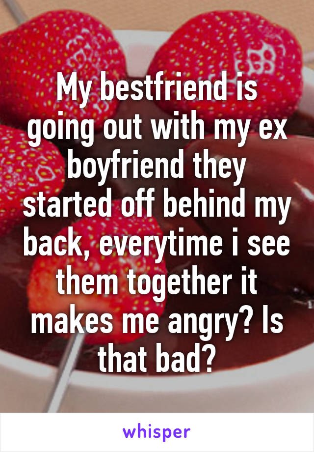 My bestfriend is going out with my ex boyfriend they started off behind my back, everytime i see them together it makes me angry? Is that bad?