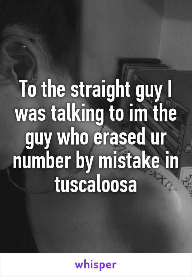 To the straight guy I was talking to im the guy who erased ur number by mistake in tuscaloosa