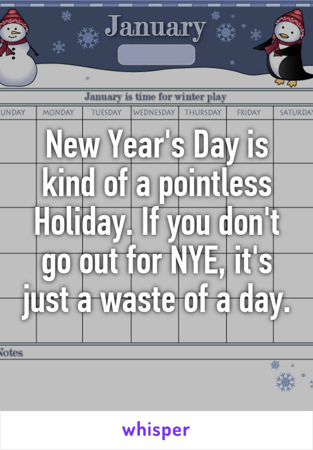 New Year's Day is kind of a pointless Holiday. If you don't go out for NYE, it's just a waste of a day.
