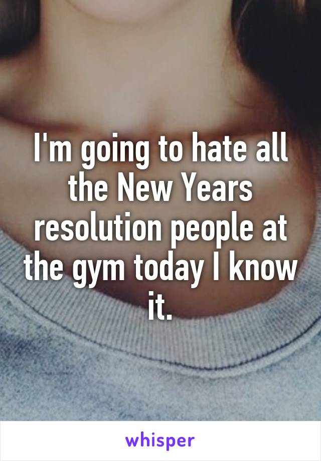 I'm going to hate all the New Years resolution people at the gym today I know it.