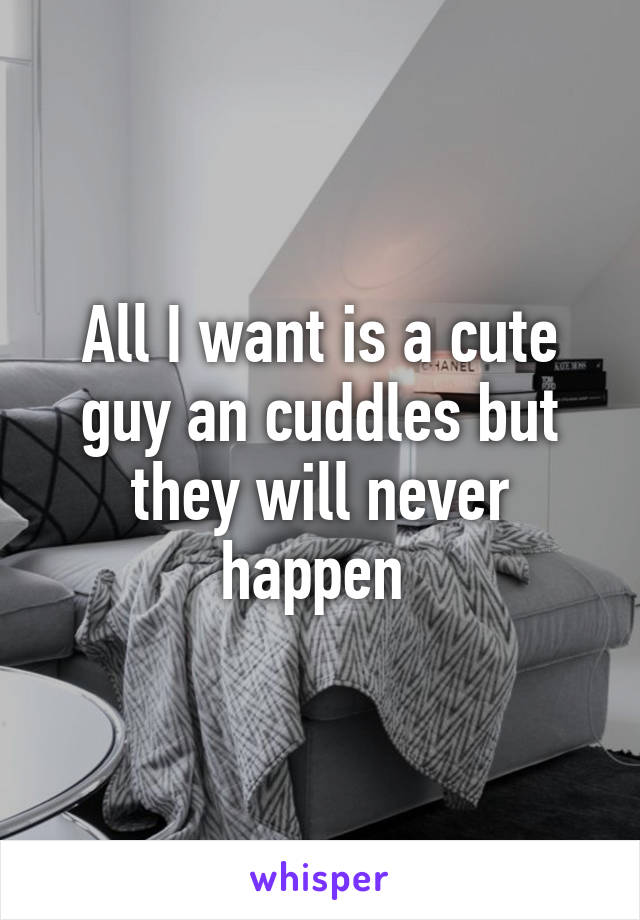 All I want is a cute guy an cuddles but they will never happen