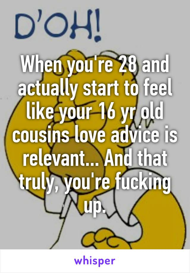 When you're 28 and actually start to feel like your 16 yr old cousins love advice is relevant... And that truly, you're fucking up.
