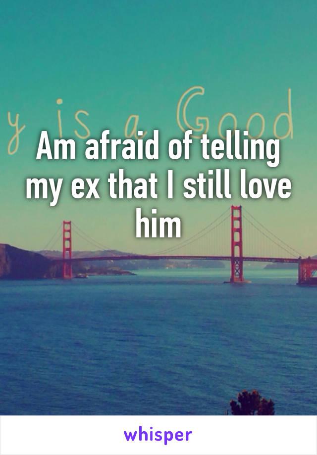 Am afraid of telling my ex that I still love him