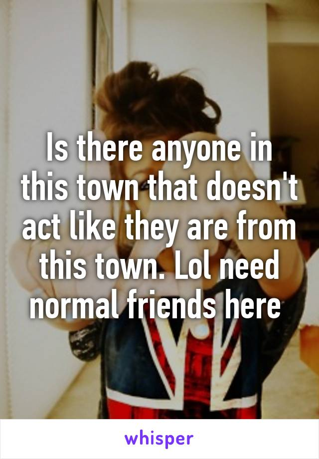 Is there anyone in this town that doesn't act like they are from this town. Lol need normal friends here