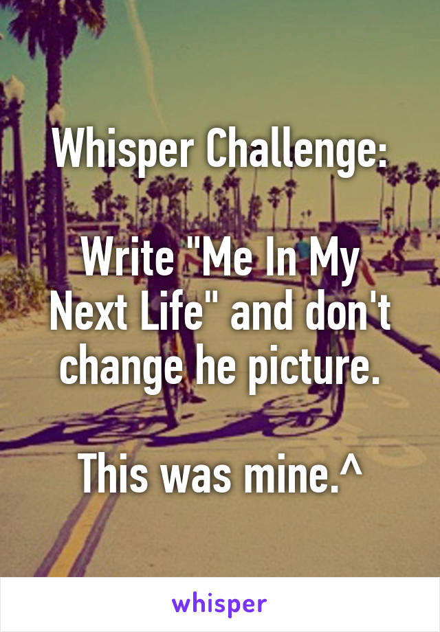 """Whisper Challenge:  Write """"Me In My Next Life"""" and don't change he picture.  This was mine.^"""