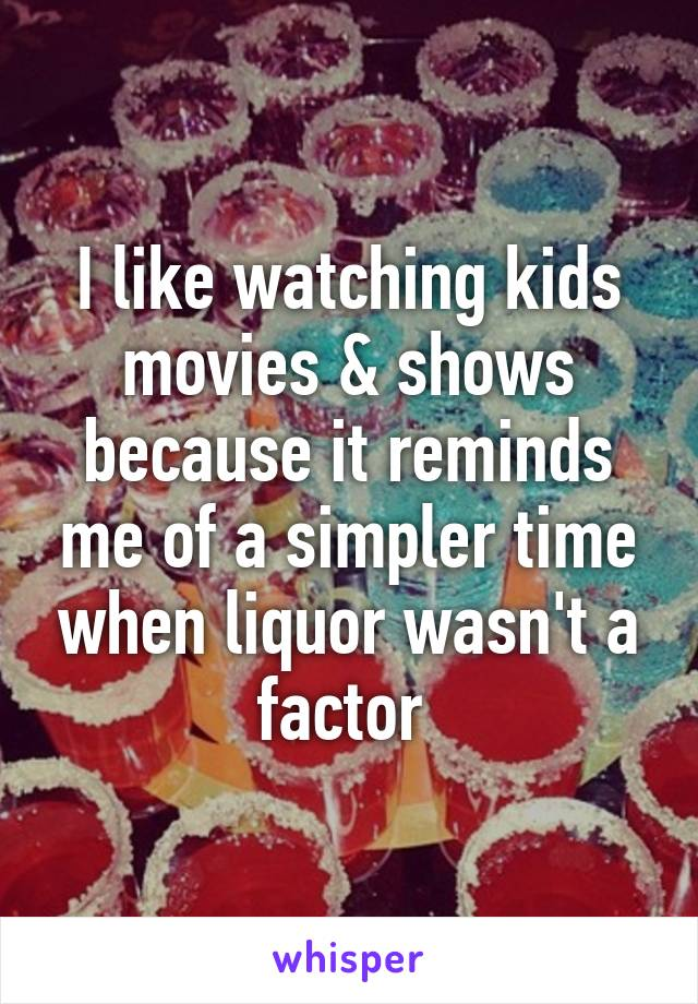 I like watching kids movies & shows because it reminds me of a simpler time when liquor wasn't a factor