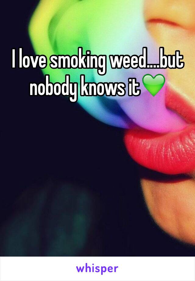 I love smoking weed....but nobody knows it💚