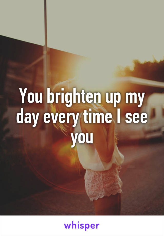 You brighten up my day every time I see you