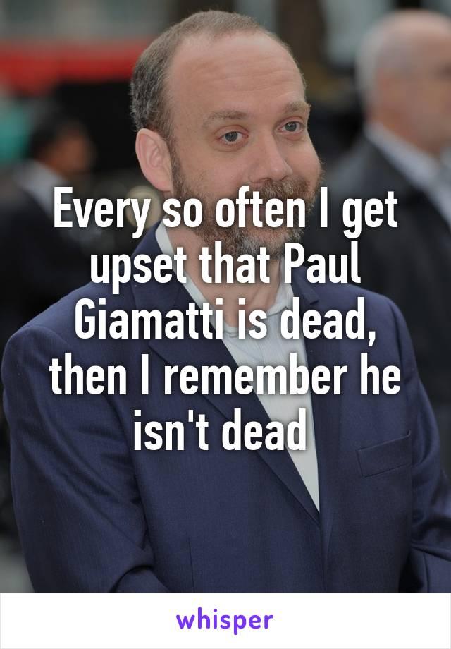 Every so often I get upset that Paul Giamatti is dead, then I remember he isn't dead