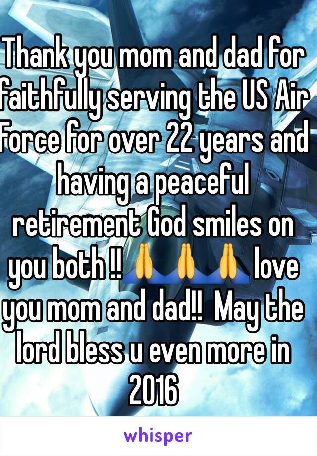 Thank you mom and dad for faithfully serving the US Air Force for over 22 years and having a peaceful retirement God smiles on you both !!🙏🙏🙏 love you mom and dad!!  May the lord bless u even more in 2016