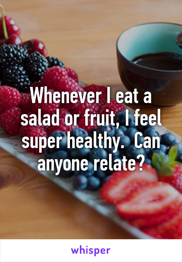 Whenever I eat a salad or fruit, I feel super healthy.  Can anyone relate?