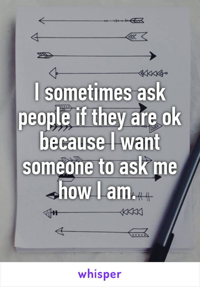 I sometimes ask people if they are ok because I want someone to ask me how I am.