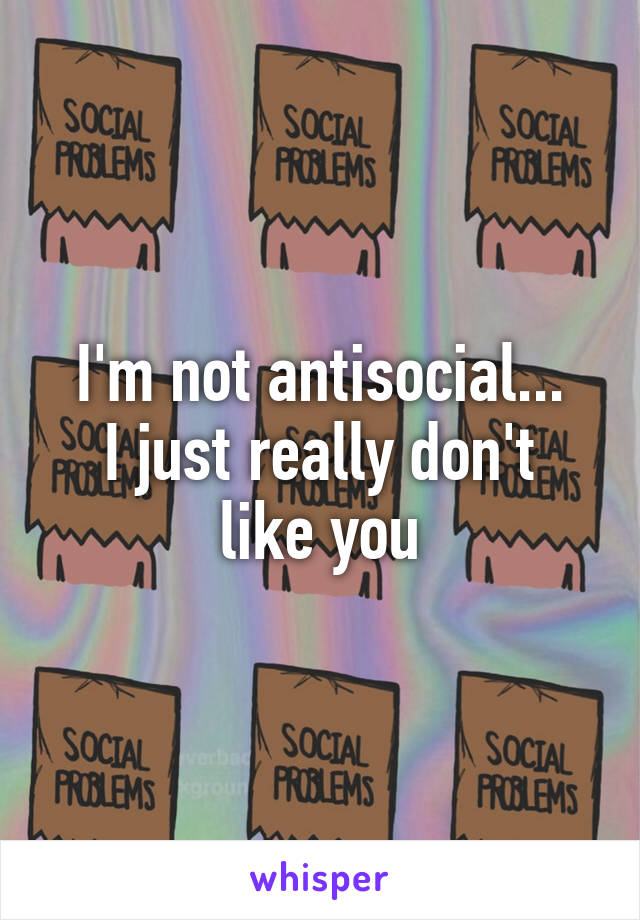 I'm not antisocial... I just really don't like you