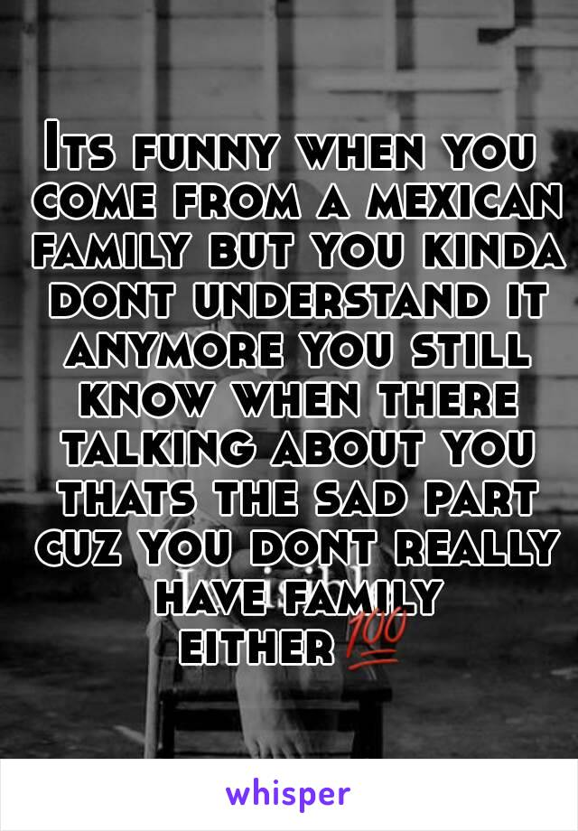 Its funny when you come from a mexican family but you kinda dont understand it anymore you still know when there talking about you thats the sad part cuz you dont really have family either💯