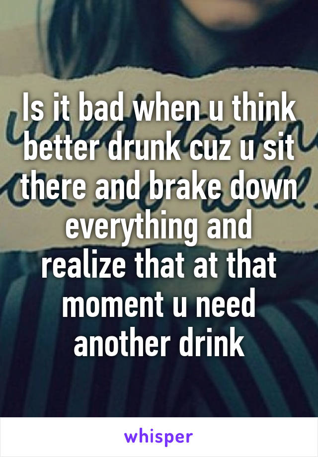 Is it bad when u think better drunk cuz u sit there and brake down everything and realize that at that moment u need another drink