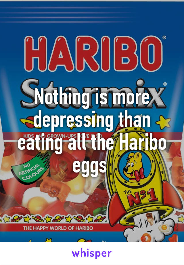 Nothing is more depressing than eating all the Haribo eggs