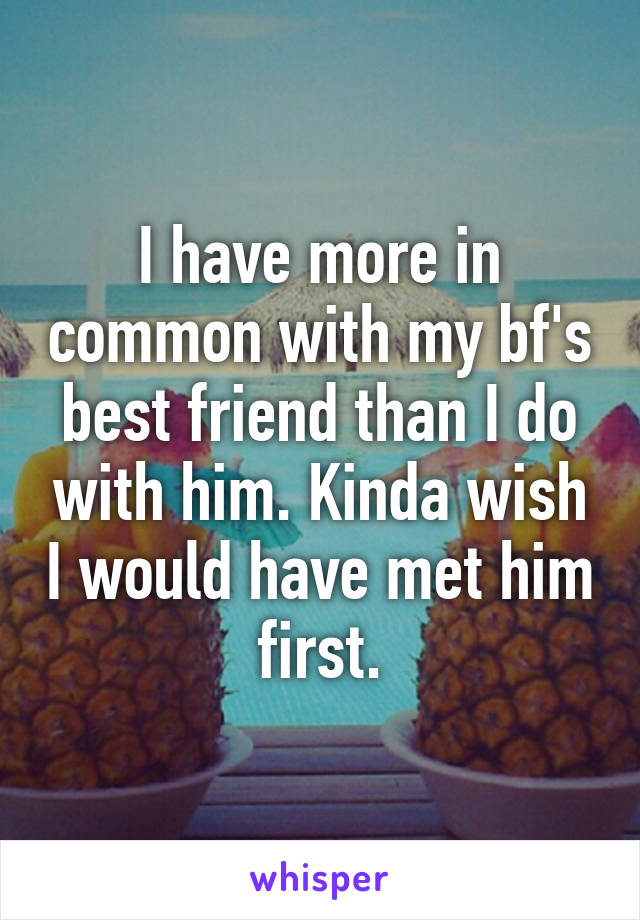 I have more in common with my bf's best friend than I do with him. Kinda wish I would have met him first.