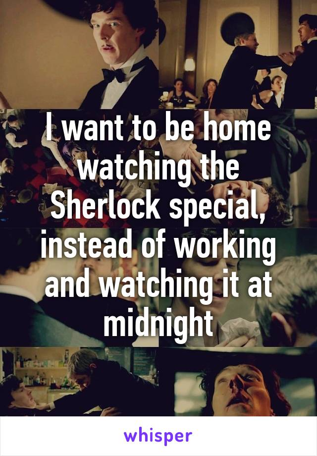 I want to be home watching the Sherlock special, instead of working and watching it at midnight