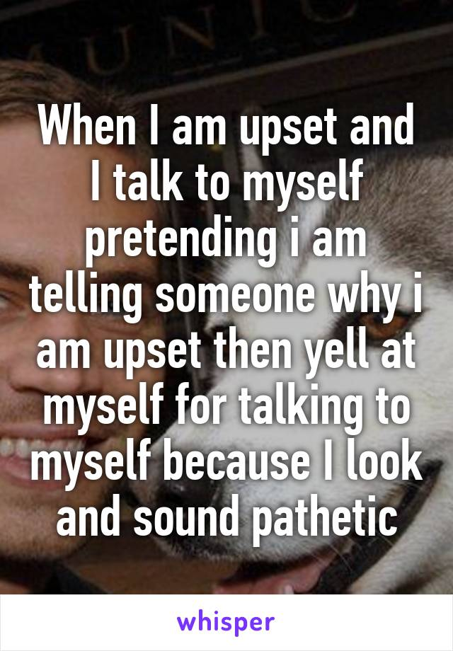 When I am upset and I talk to myself pretending i am telling someone why i am upset then yell at myself for talking to myself because I look and sound pathetic