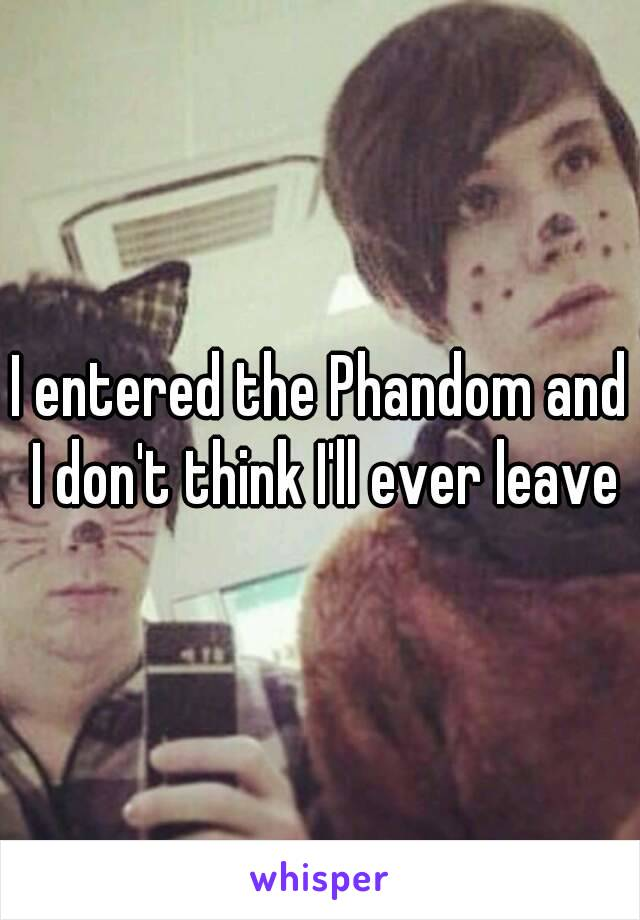 I entered the Phandom and I don't think I'll ever leave