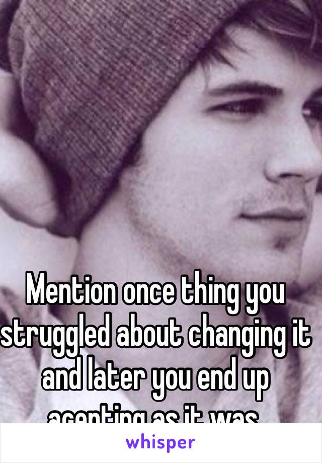 Mention once thing you struggled about changing it and later you end up acepting as it was.