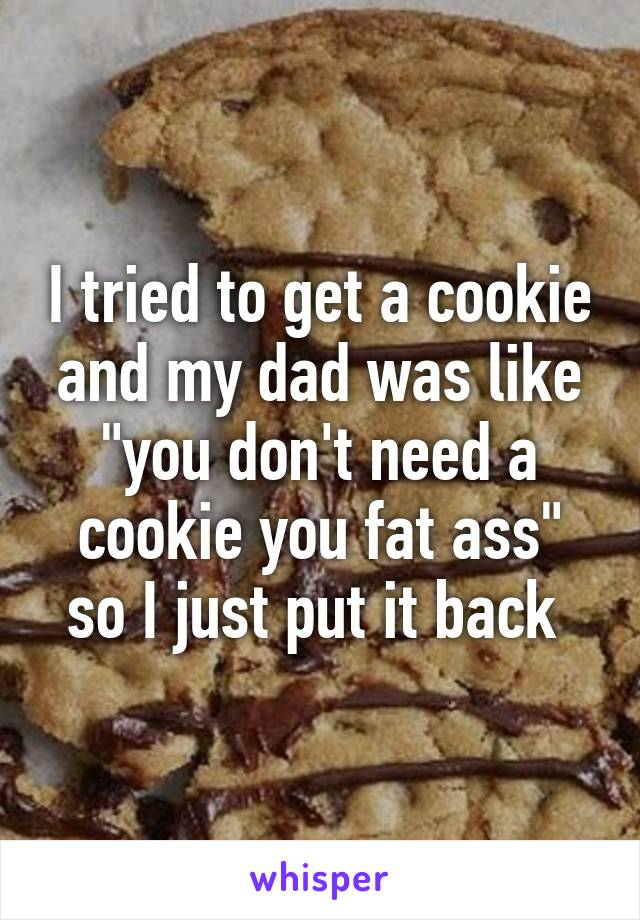 "I tried to get a cookie and my dad was like ""you don't need a cookie you fat ass"" so I just put it back"