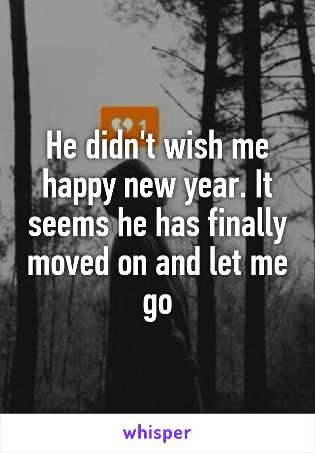 He didn't wish me happy new year. It seems he has finally moved on and let me go