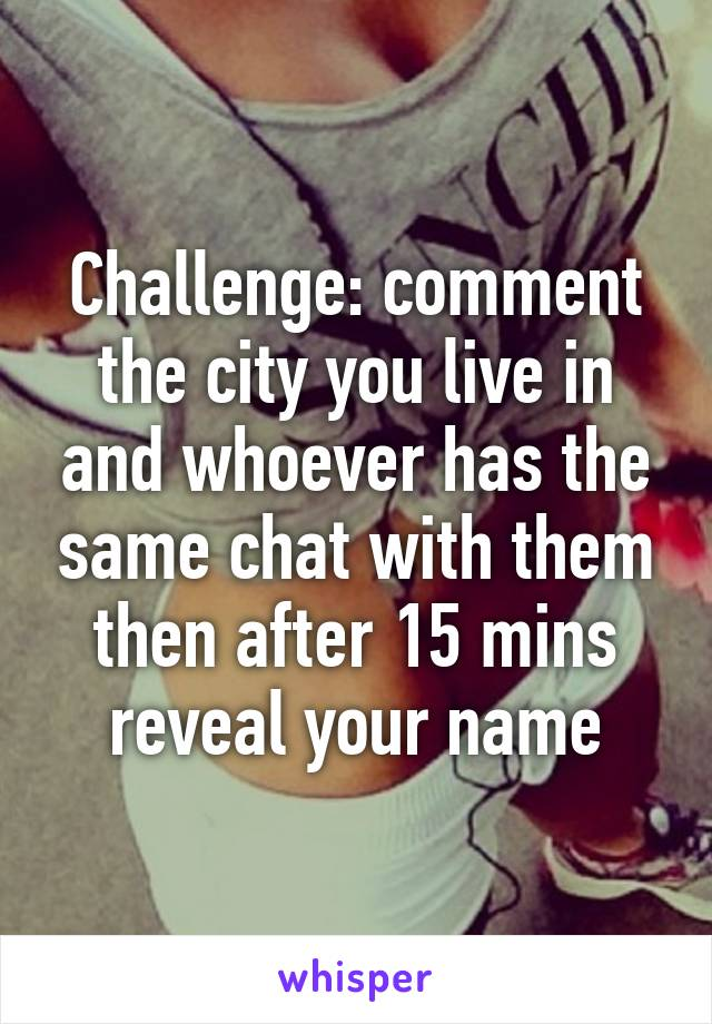 Challenge: comment the city you live in and whoever has the same chat with them then after 15 mins reveal your name