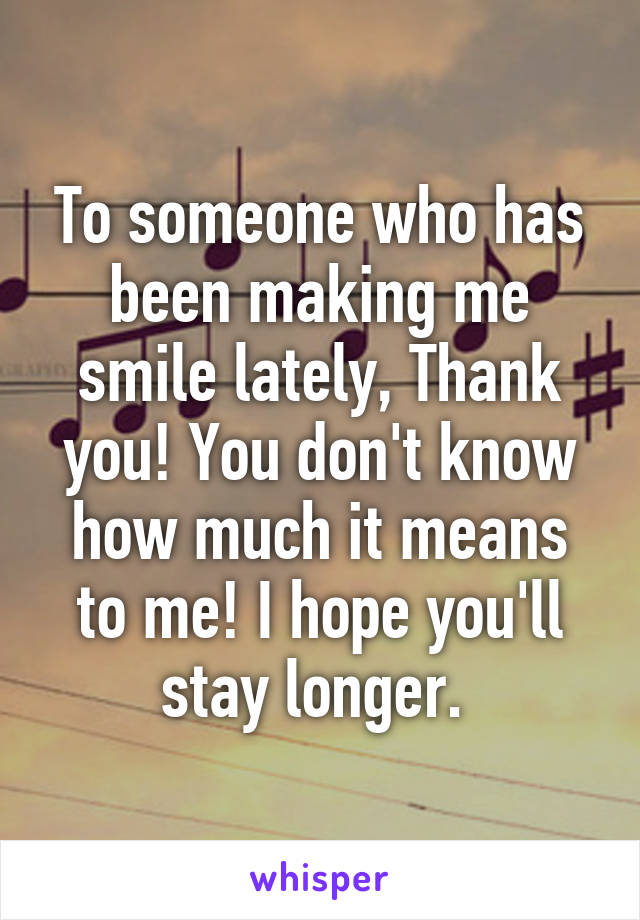 To someone who has been making me smile lately, Thank you! You don't know how much it means to me! I hope you'll stay longer.