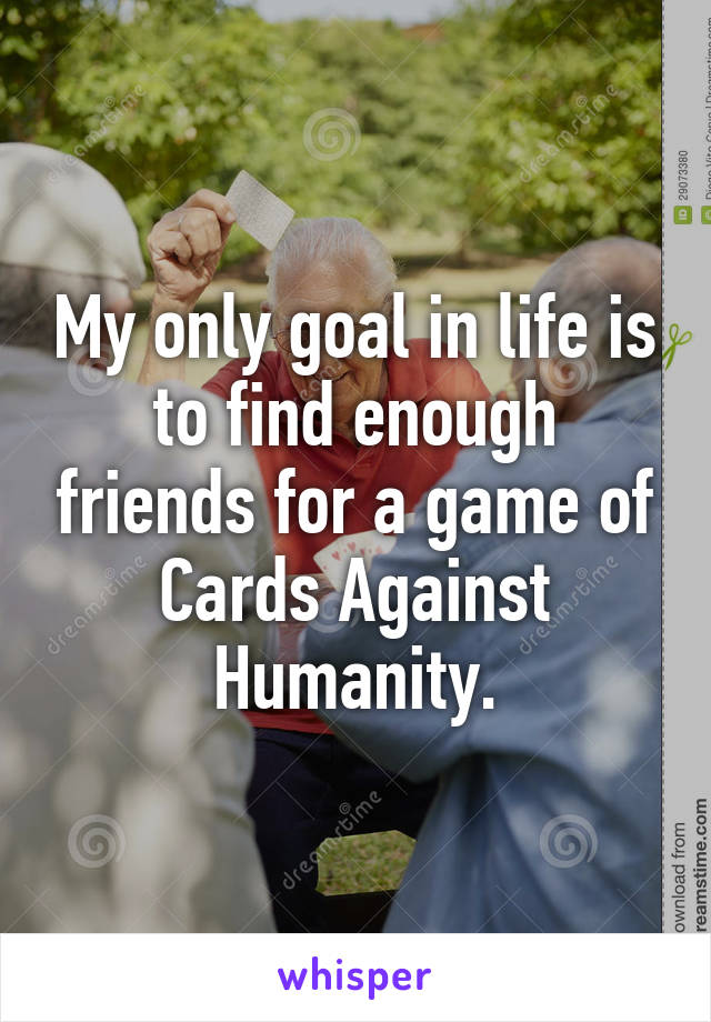 My only goal in life is to find enough friends for a game of Cards Against Humanity.
