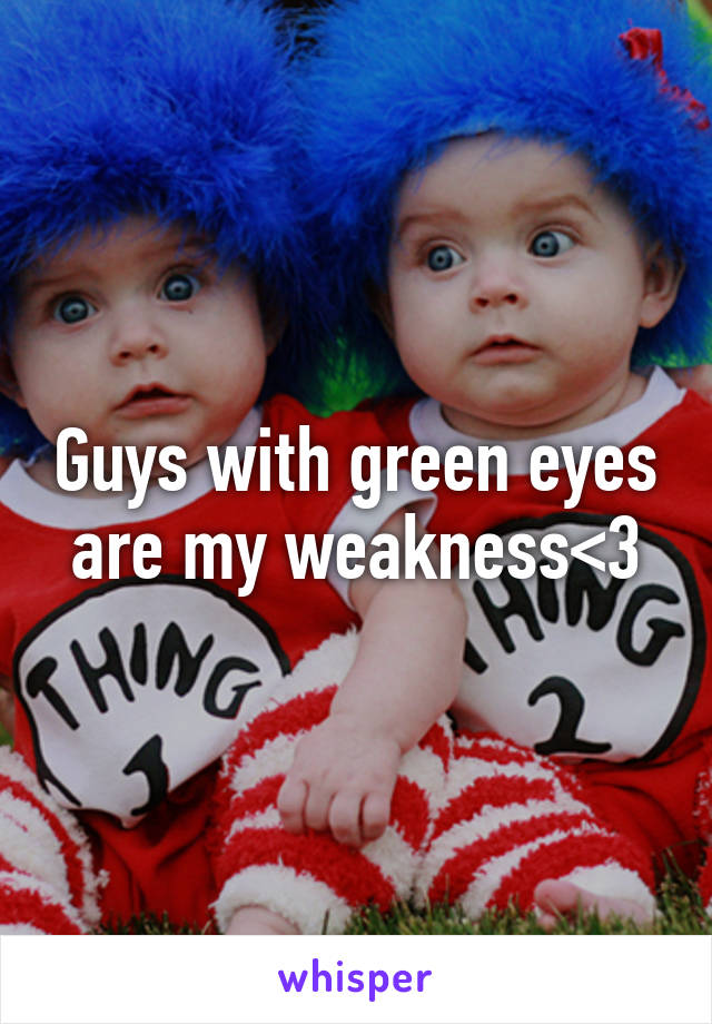 Guys with green eyes are my weakness<3