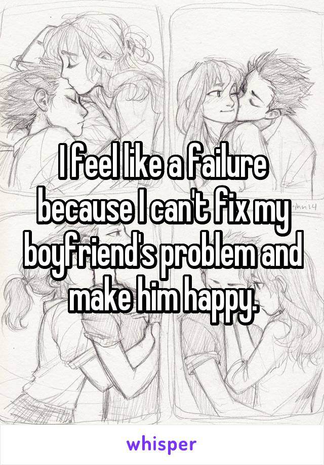 I feel like a failure because I can't fix my boyfriend's problem and make him happy.