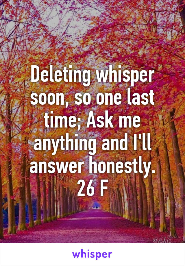 Deleting whisper soon, so one last time; Ask me anything and I'll answer honestly. 26 F