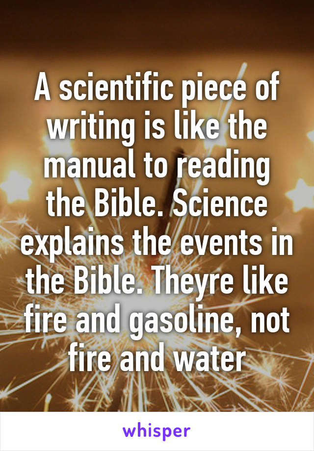 A scientific piece of writing is like the manual to reading the Bible. Science explains the events in the Bible. Theyre like fire and gasoline, not fire and water