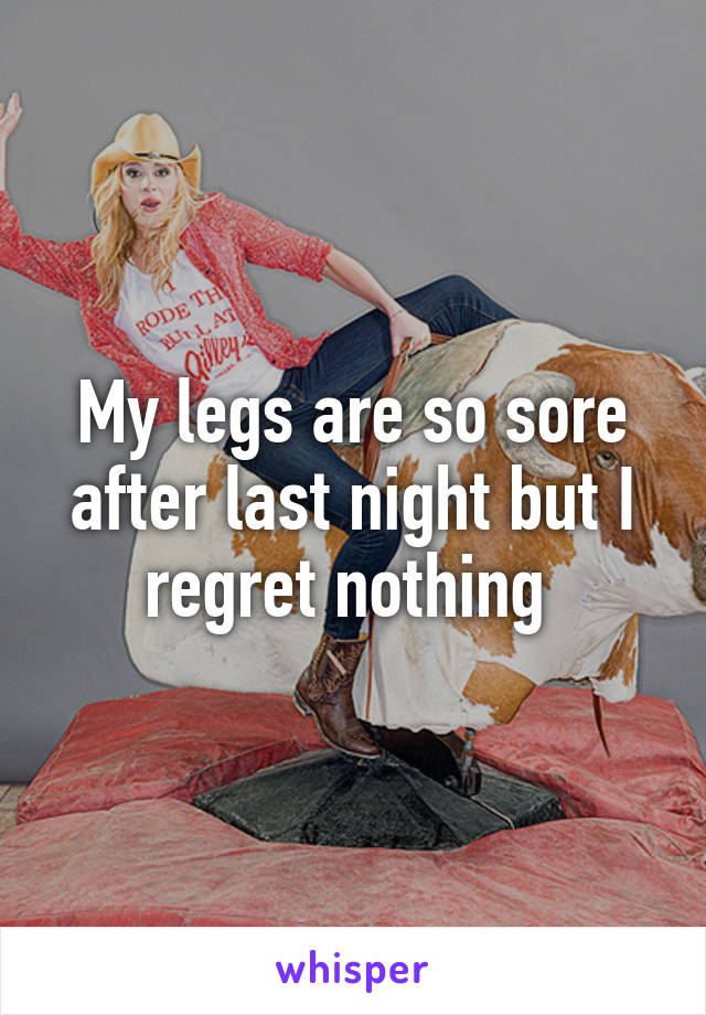 My legs are so sore after last night but I regret nothing