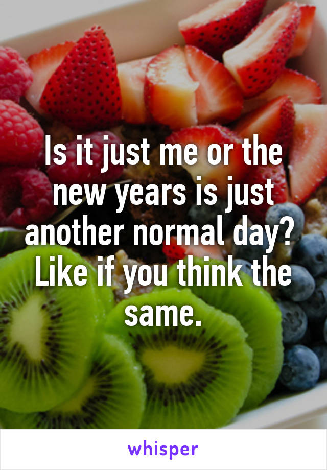 Is it just me or the new years is just another normal day?  Like if you think the same.
