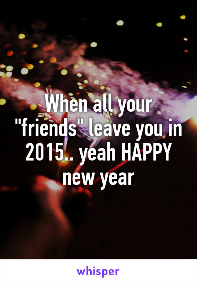 """When all your """"friends"""" leave you in 2015.. yeah HAPPY new year"""