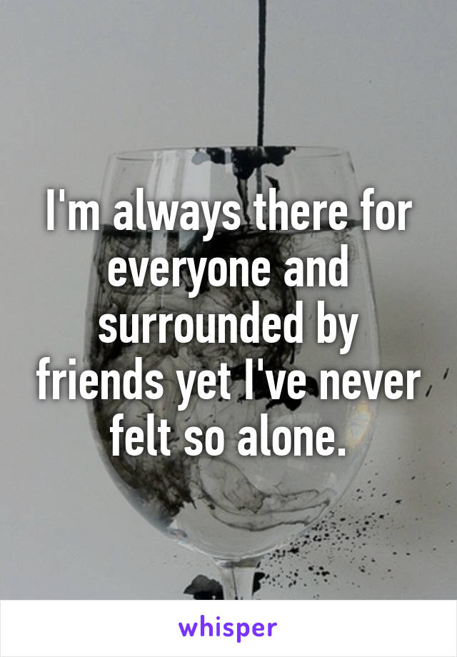 I'm always there for everyone and surrounded by friends yet I've never felt so alone.