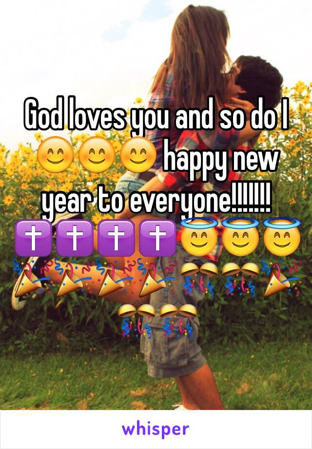 God loves you and so do I 😊😊😊 happy new year to everyone!!!!!!!✝✝✝✝😇😇😇🎉🎉🎉🎉🎊🎊🎉🎊🎊