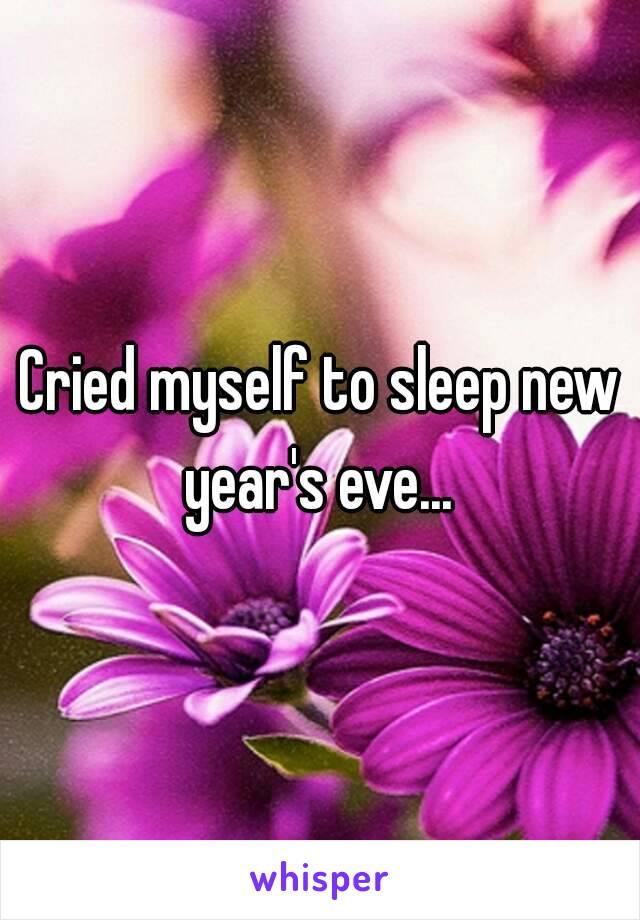 Cried myself to sleep new year's eve...
