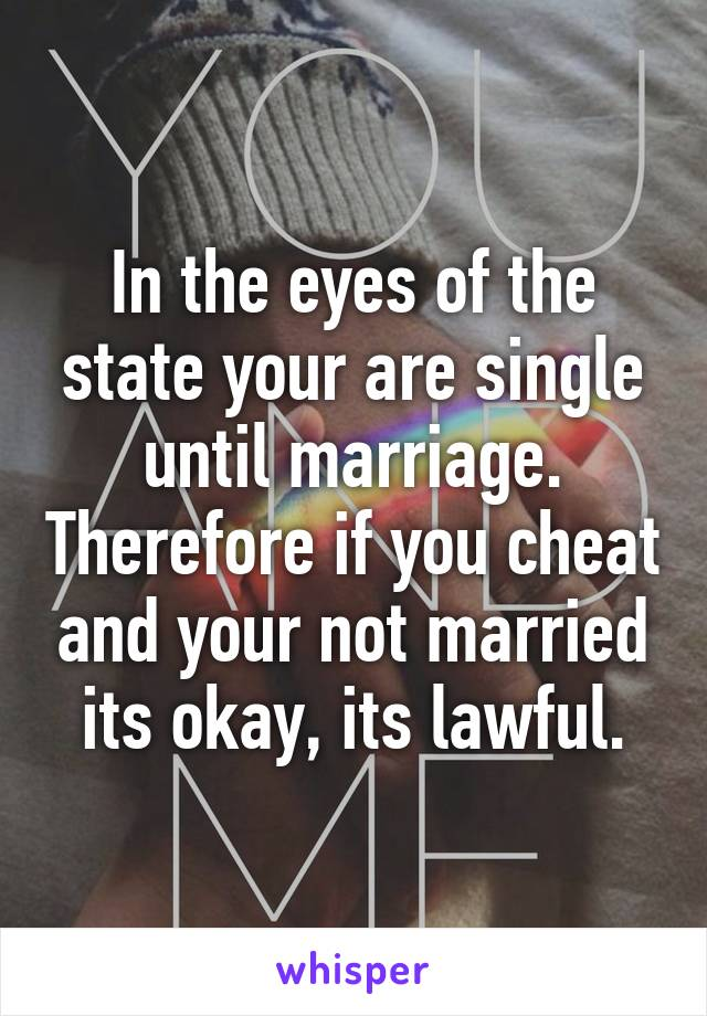 In the eyes of the state your are single until marriage. Therefore if you cheat and your not married its okay, its lawful.