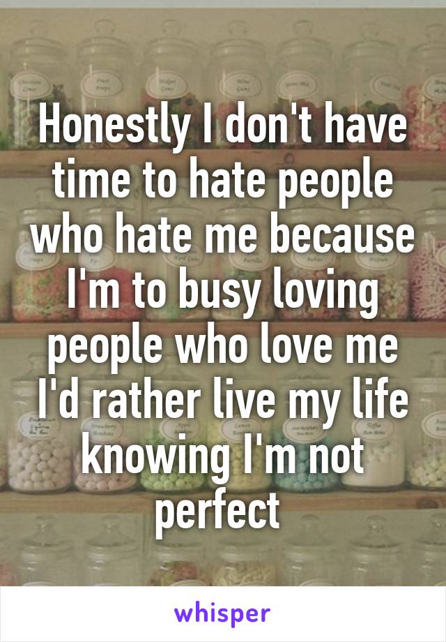 Honestly I don't have time to hate people who hate me because I'm to busy loving people who love me I'd rather live my life knowing I'm not perfect
