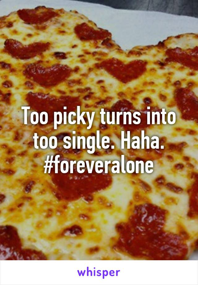 Too picky turns into too single. Haha. #foreveralone
