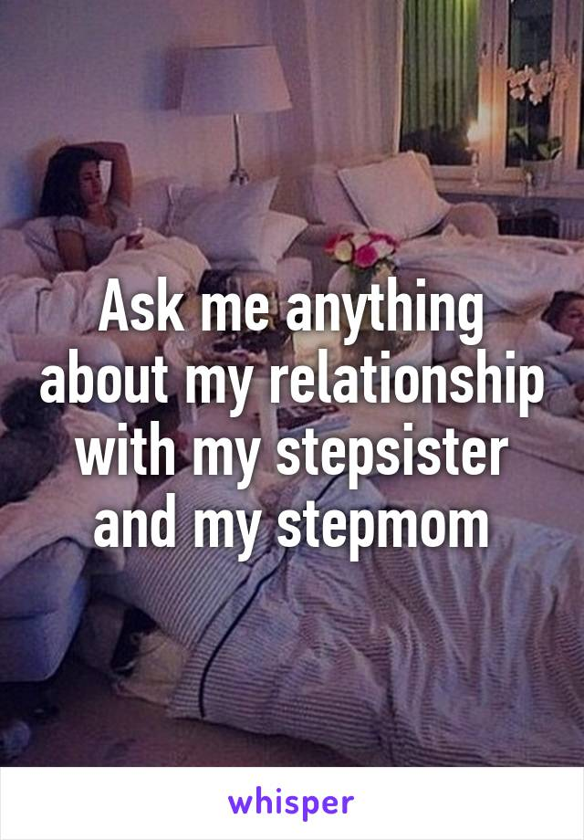 Ask me anything about my relationship with my stepsister and my stepmom