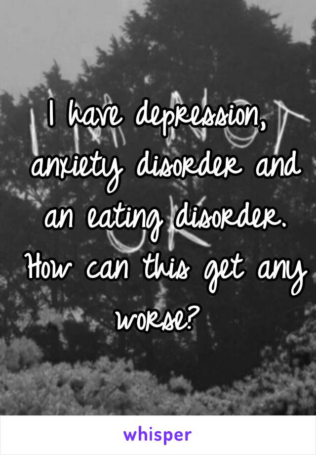 I have depression, anxiety disorder and an eating disorder. How can this get any worse?