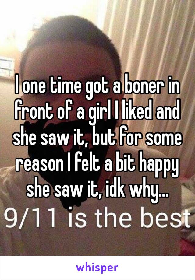 I one time got a boner in front of a girl I liked and she saw it, but for some reason I felt a bit happy she saw it, idk why...