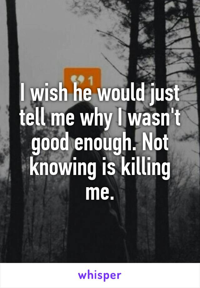 I wish he would just tell me why I wasn't good enough. Not knowing is killing me.