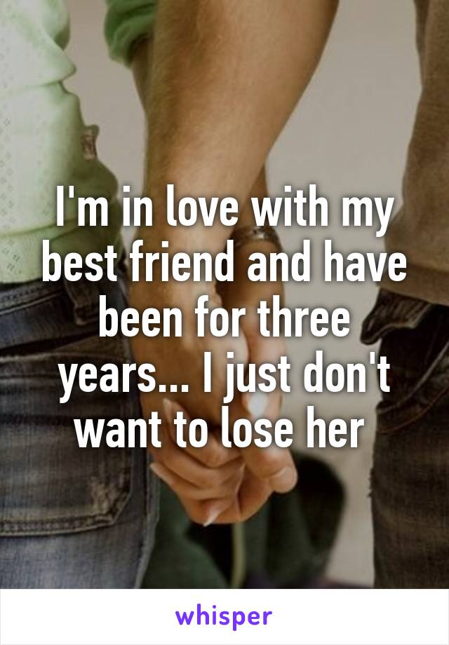 I'm in love with my best friend and have been for three years... I just don't want to lose her