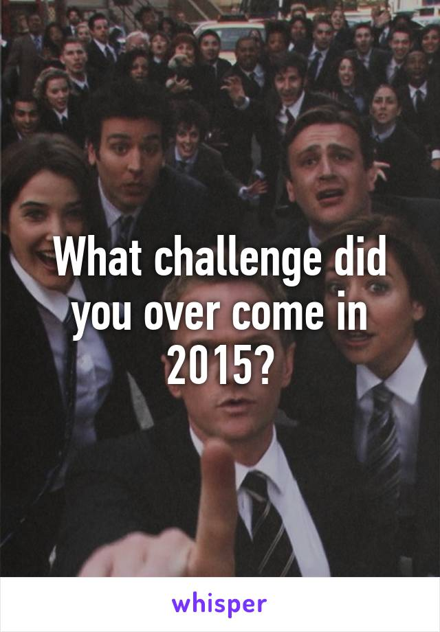 What challenge did you over come in 2015?