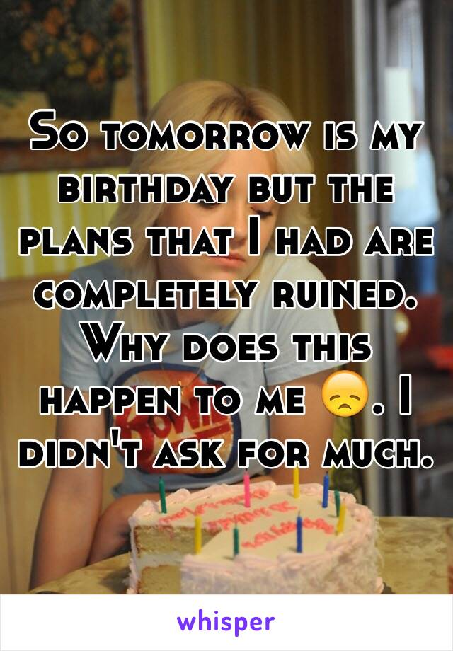 So tomorrow is my birthday but the plans that I had are completely ruined. Why does this happen to me 😞. I didn't ask for much.